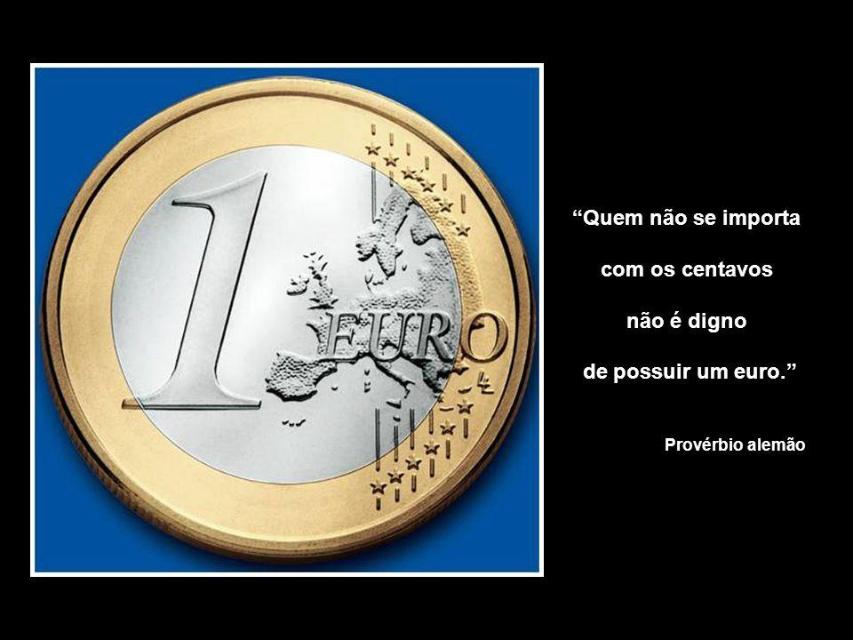 Quem não se importa com os centavos não é digno de possuir um euro.