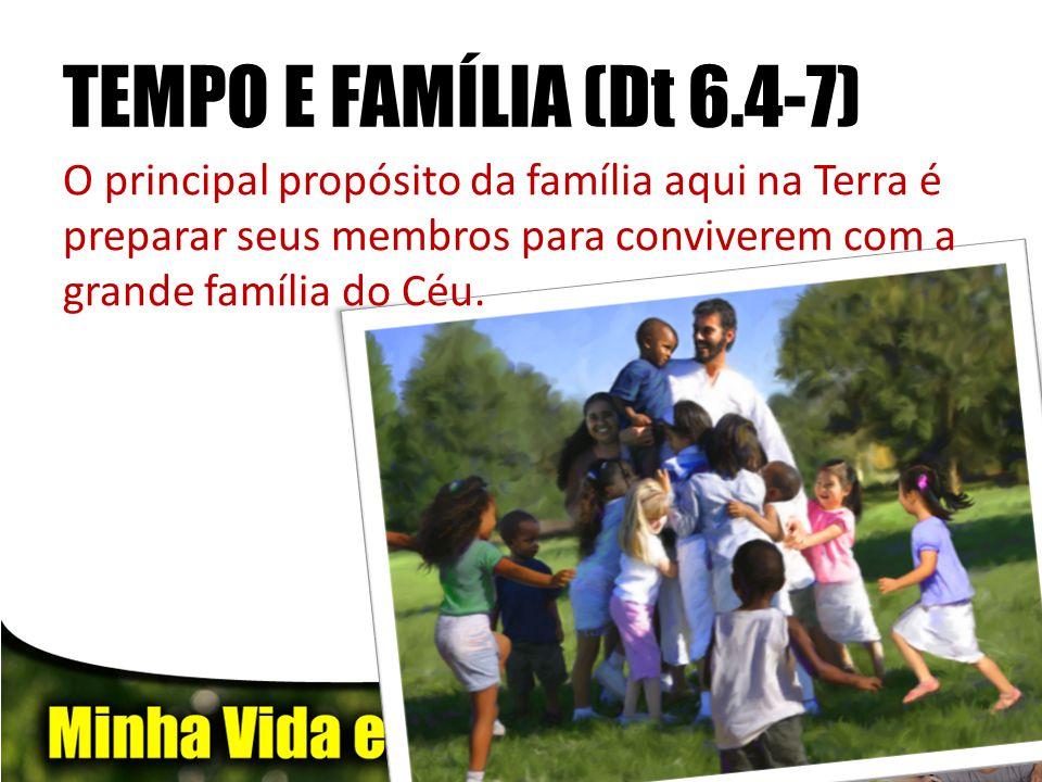 TEMPO E FAMÍLIA (Dt 6.4-7) O principal propósito da família aqui na Terra é preparar seus membros para conviverem com a grande família do Céu.