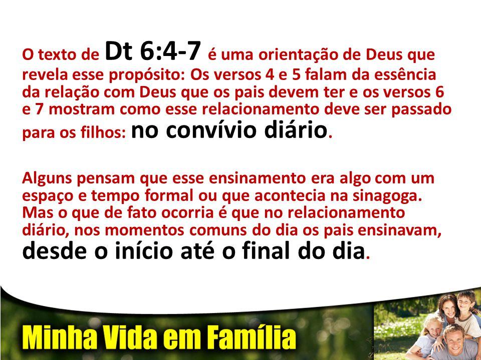 O texto de Dt 6:4-7 é uma orientação de Deus que revela esse propósito: Os versos 4 e 5 falam da essência da relação com Deus que os pais devem ter e os versos 6 e 7 mostram como esse relacionamento deve ser passado para os filhos: no convívio diário.