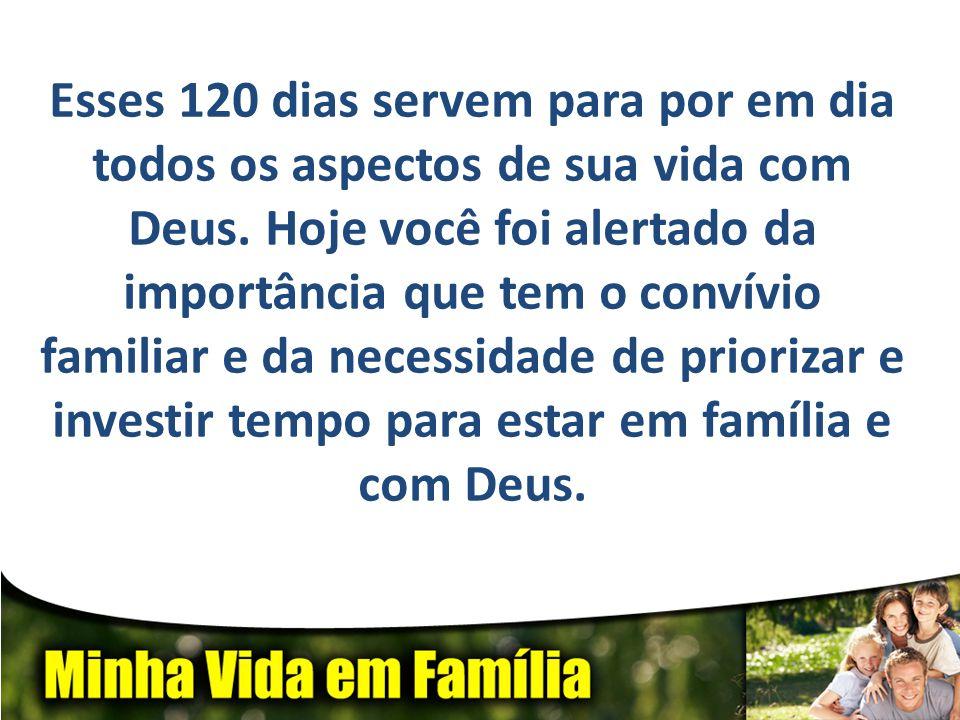 Esses 120 dias servem para por em dia todos os aspectos de sua vida com Deus.
