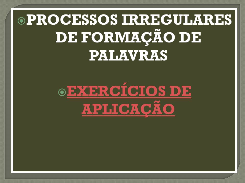 PROCESSOS IRREGULARES DE FORMAÇÃO DE PALAVRAS EXERCÍCIOS DE APLICAÇÃO