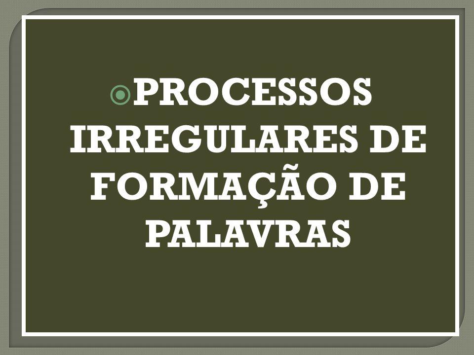 PROCESSOS IRREGULARES DE FORMAÇÃO DE PALAVRAS