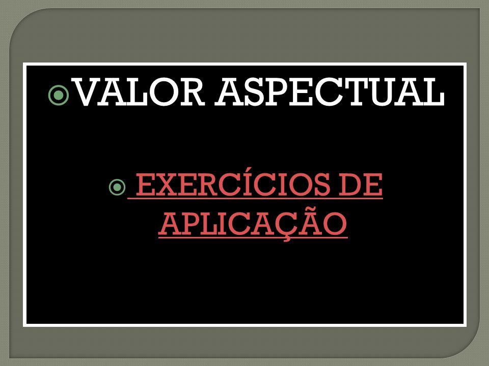 VALOR ASPECTUAL VALOR ASPECTUAL EXERCÍCIOS DE APLICAÇÃO