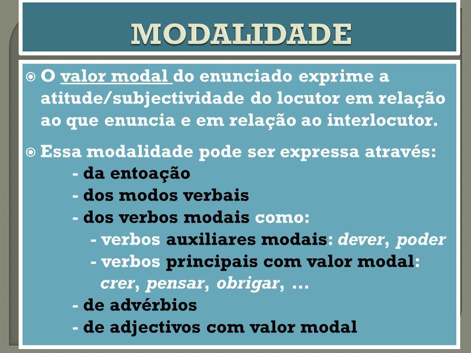 MODALIDADE O valor modal do enunciado exprime a atitude/subjectividade do locutor em relação ao que enuncia e em relação ao interlocutor.