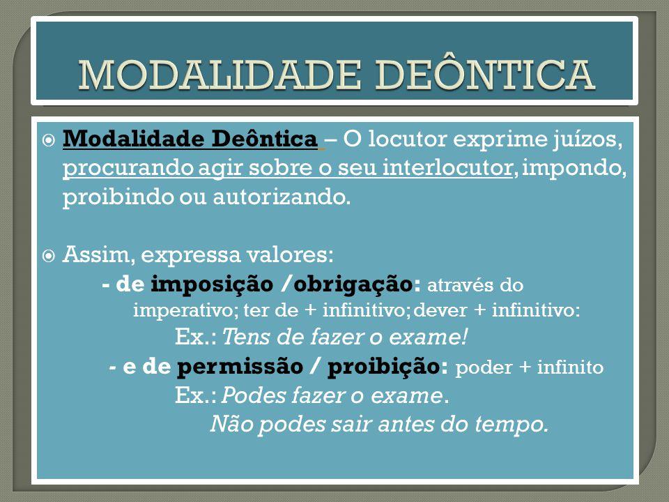 MODALIDADE DEÔNTICA Modalidade Deôntica – O locutor exprime juízos, procurando agir sobre o seu interlocutor, impondo, proibindo ou autorizando.
