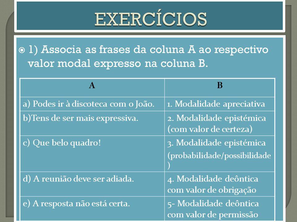 EXERCÍCIOS 1) Associa as frases da coluna A ao respectivo valor modal expresso na coluna B. A. B.