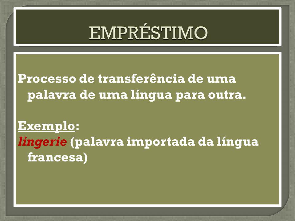 EMPRÉSTIMO Processo de transferência de uma palavra de uma língua para outra.