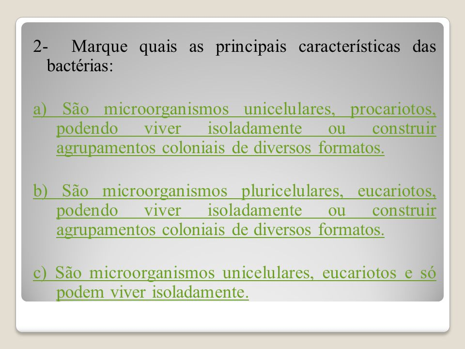 2- Marque quais as principais características das bactérias: a) São microorganismos unicelulares, procariotos, podendo viver isoladamente ou construir agrupamentos coloniais de diversos formatos.