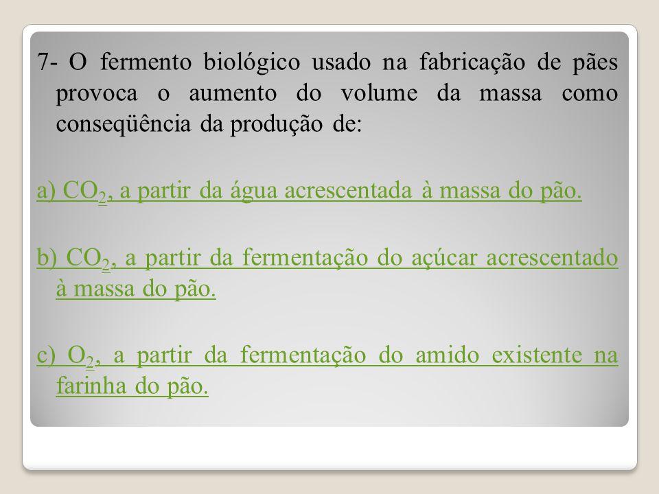 7- O fermento biológico usado na fabricação de pães provoca o aumento do volume da massa como conseqüência da produção de: