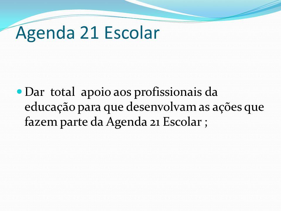 Agenda 21 Escolar Dar total apoio aos profissionais da educação para que desenvolvam as ações que fazem parte da Agenda 21 Escolar ;