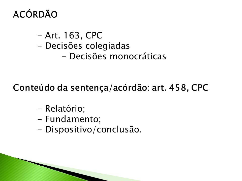 ACÓRDÃO - Art. 163, CPC. - Decisões colegiadas. - Decisões monocráticas. Conteúdo da sentença/acórdão: art. 458, CPC.