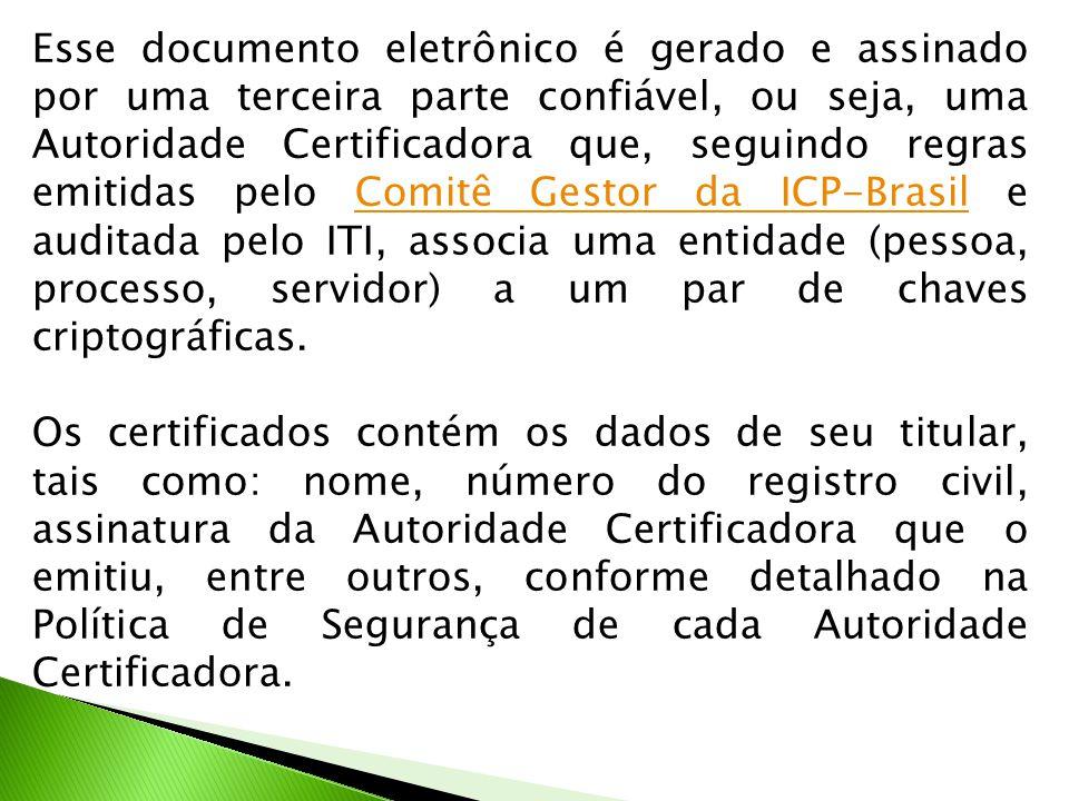 Esse documento eletrônico é gerado e assinado por uma terceira parte confiável, ou seja, uma Autoridade Certificadora que, seguindo regras emitidas pelo Comitê Gestor da ICP-Brasil e auditada pelo ITI, associa uma entidade (pessoa, processo, servidor) a um par de chaves criptográficas.