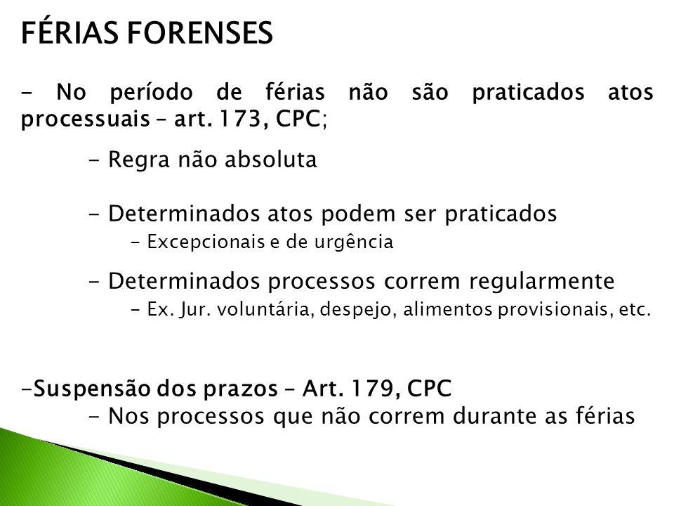 FÉRIAS FORENSES - No período de férias não são praticados atos processuais – art. 173, CPC; - Regra não absoluta.