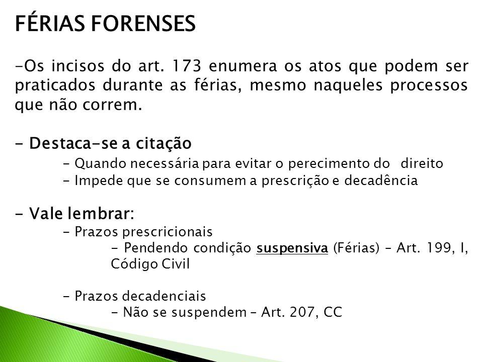 FÉRIAS FORENSES Os incisos do art. 173 enumera os atos que podem ser praticados durante as férias, mesmo naqueles processos que não correm.