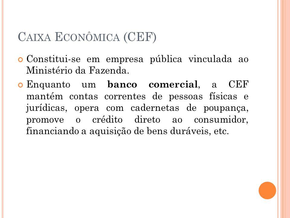 Caixa Econômica (CEF) Constitui-se em empresa pública vinculada ao Ministério da Fazenda.