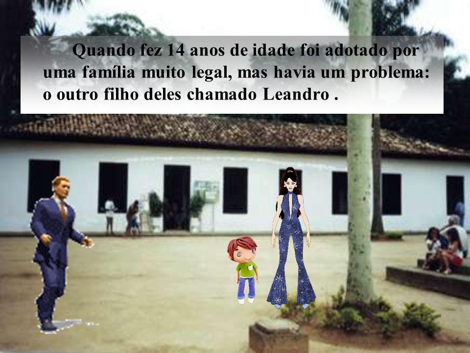 Quando fez 14 anos de idade foi adotado por uma família muito legal, mas havia um problema: o outro filho deles chamado Leandro .