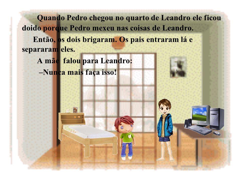 Quando Pedro chegou no quarto de Leandro ele ficou doido porque Pedro mexeu nas coisas de Leandro.