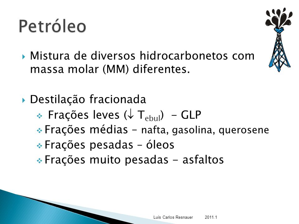 Petróleo Mistura de diversos hidrocarbonetos com massa molar (MM) diferentes. Destilação fracionada.