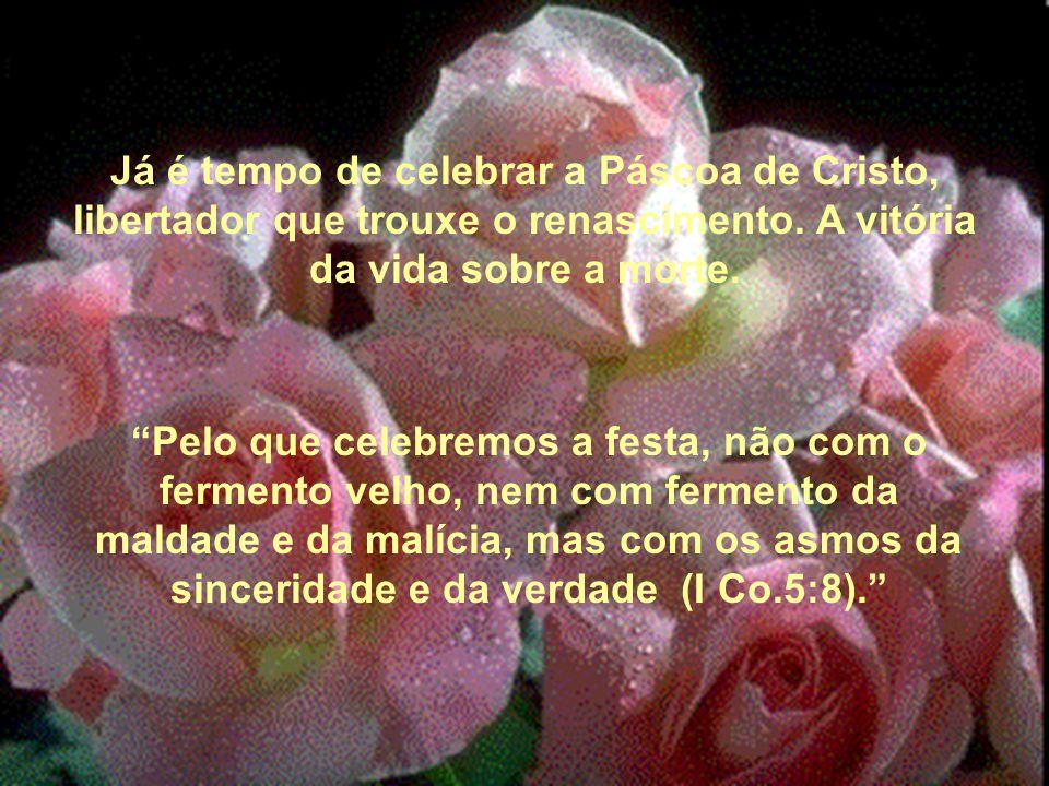 Já é tempo de celebrar a Páscoa de Cristo, libertador que trouxe o renascimento. A vitória da vida sobre a morte.