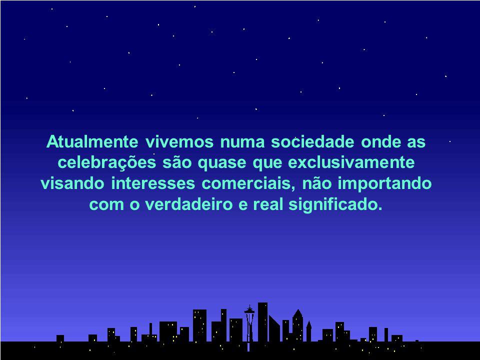 Atualmente vivemos numa sociedade onde as celebrações são quase que exclusivamente visando interesses comerciais, não importando com o verdadeiro e real significado.