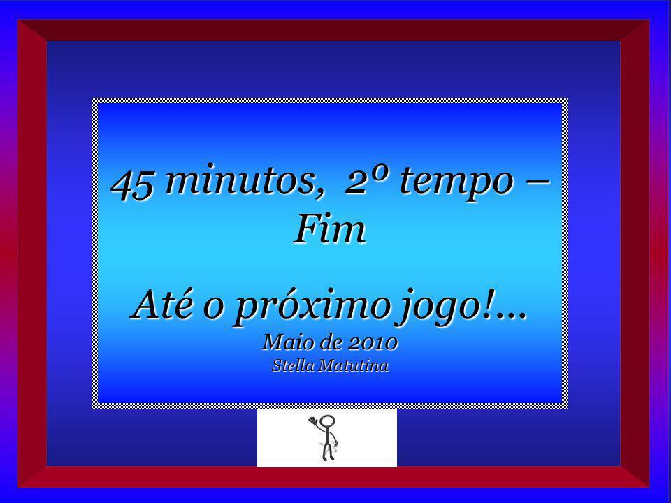 45 minutos, 2º tempo – Fim Até o próximo jogo!... Maio de 2010