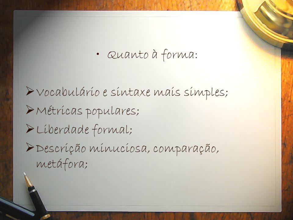 Quanto à forma: Vocabulário e sintaxe mais simples; Métricas populares; Liberdade formal; Descrição minuciosa, comparação, metáfora;