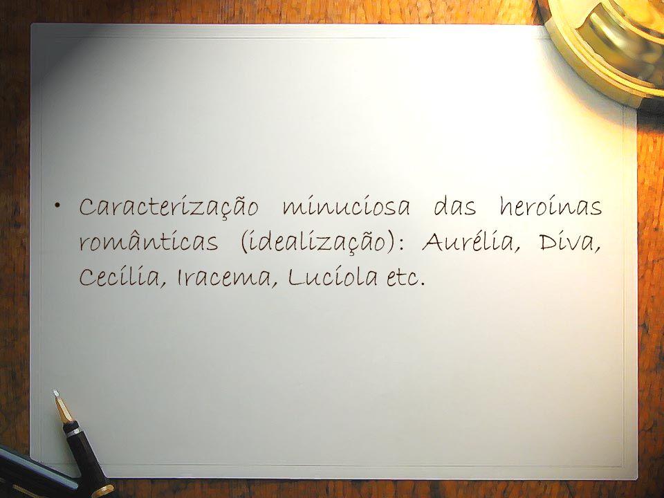 Caracterização minuciosa das heroínas românticas (idealização): Aurélia, Diva, Cecília, Iracema, Lucíola etc.
