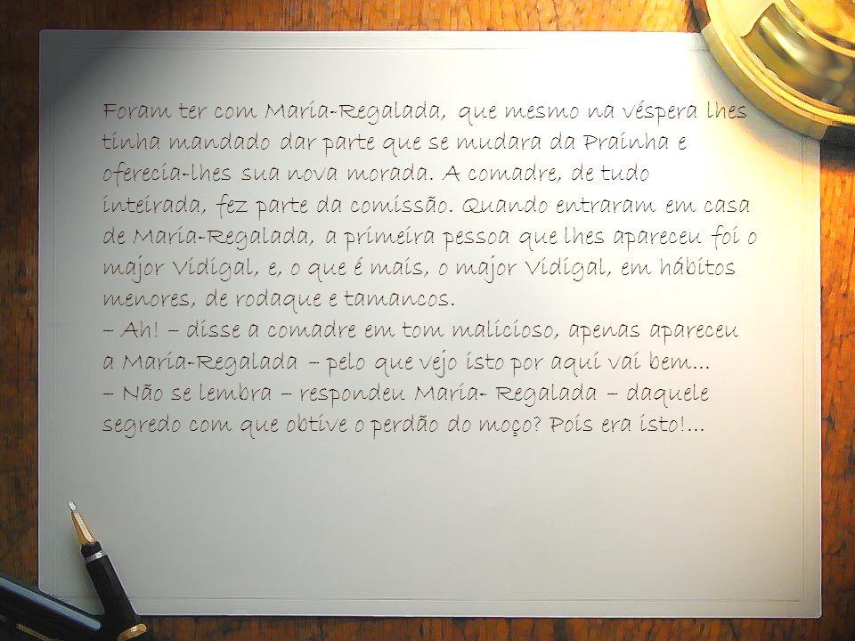 Foram ter com Maria-Regalada, que mesmo na véspera lhes tinha mandado dar parte que se mudara da Prainha e oferecia-lhes sua nova morada.