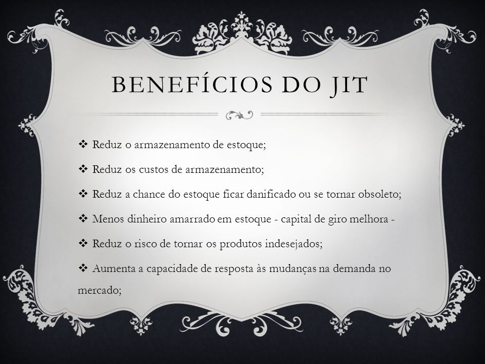 Benefícios do jit Reduz o armazenamento de estoque;