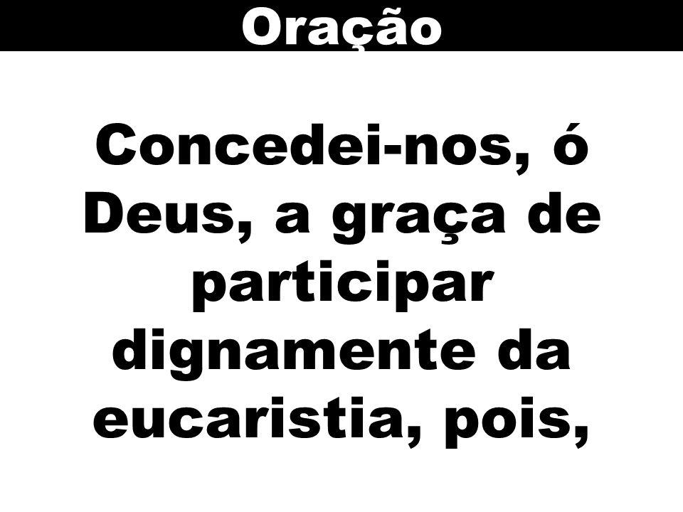 Oração Concedei-nos, ó Deus, a graça de participar dignamente da eucaristia, pois,