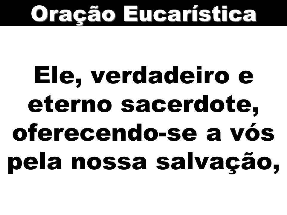 Oração Eucarística Ele, verdadeiro e eterno sacerdote, oferecendo-se a vós pela nossa salvação,