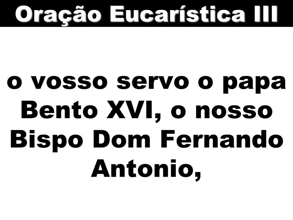 o vosso servo o papa Bento XVI, o nosso Bispo Dom Fernando Antonio,