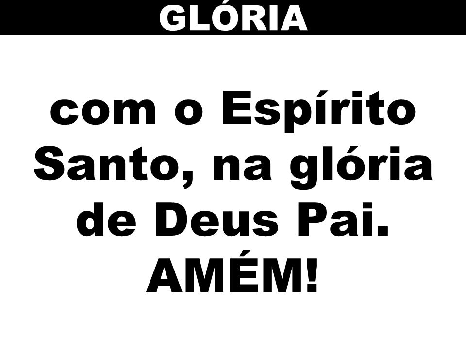 com o Espírito Santo, na glória de Deus Pai. AMÉM!