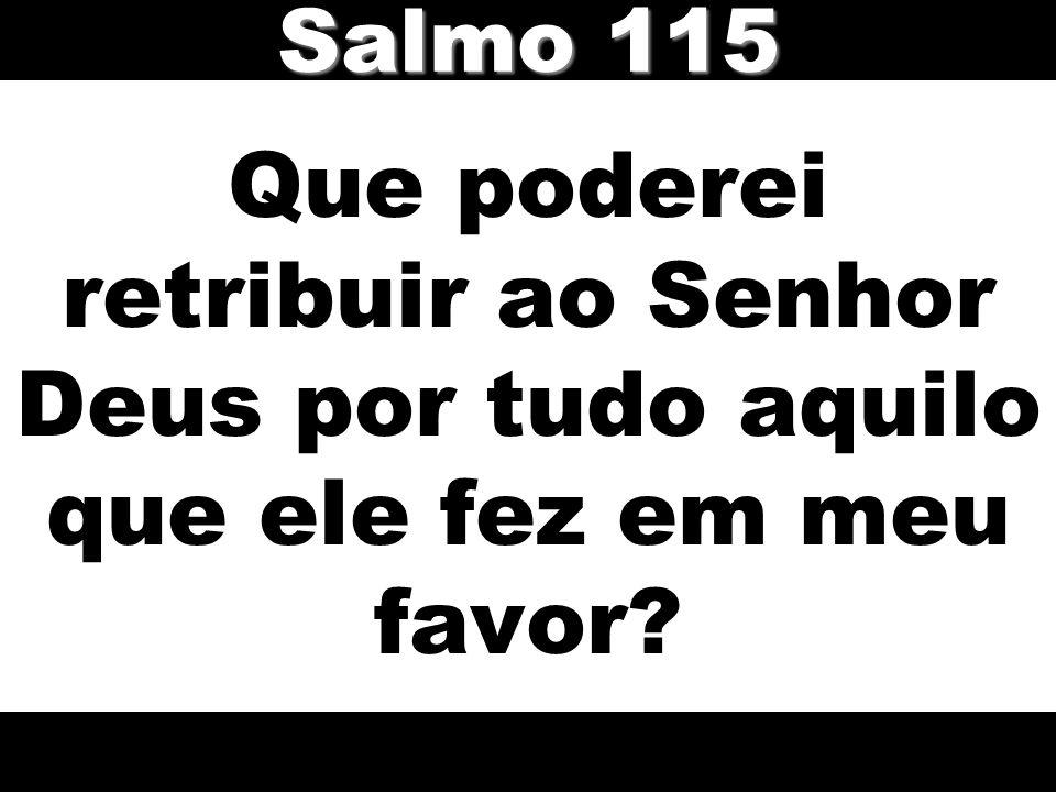 Salmo 115 Que poderei retribuir ao Senhor Deus por tudo aquilo que ele fez em meu favor