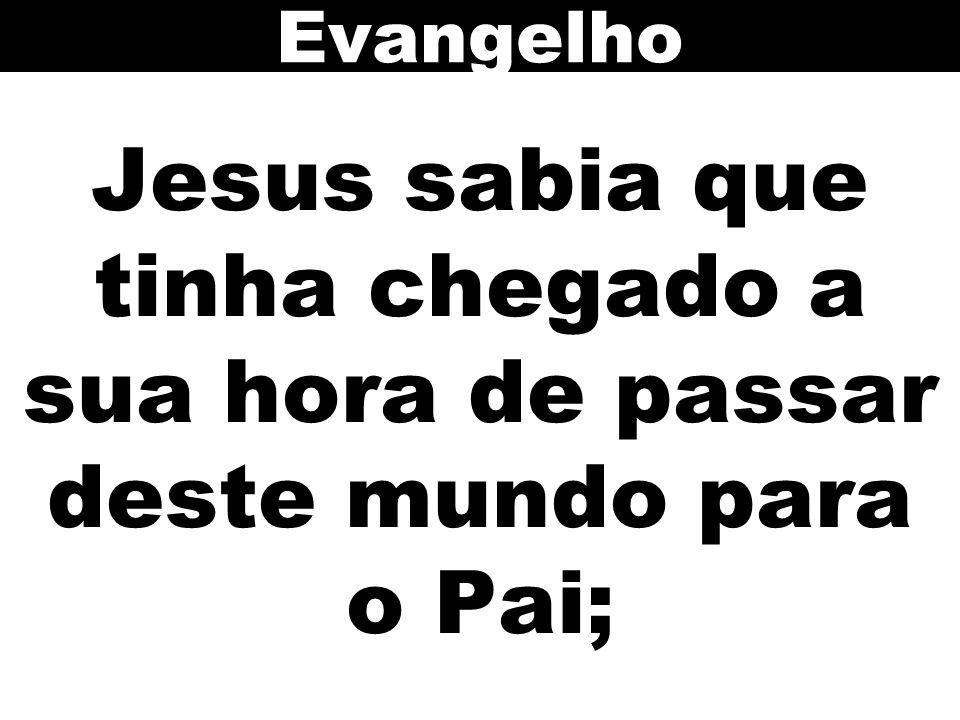 Evangelho Jesus sabia que tinha chegado a sua hora de passar deste mundo para o Pai;