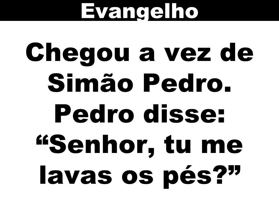 Evangelho Chegou a vez de Simão Pedro. Pedro disse: Senhor, tu me lavas os pés