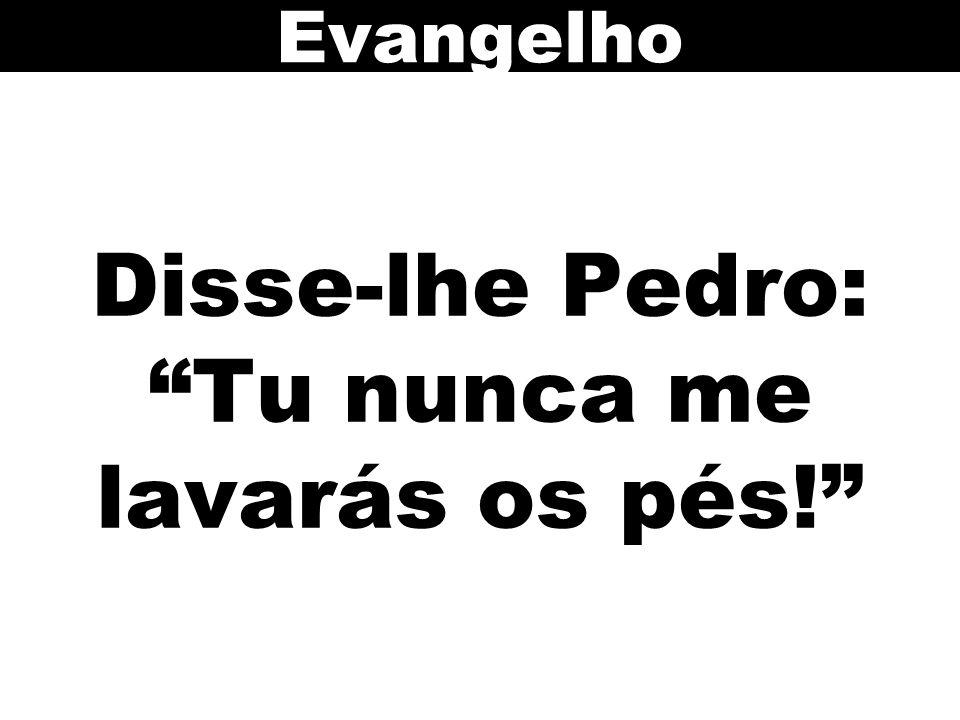 Disse-lhe Pedro: Tu nunca me lavarás os pés!