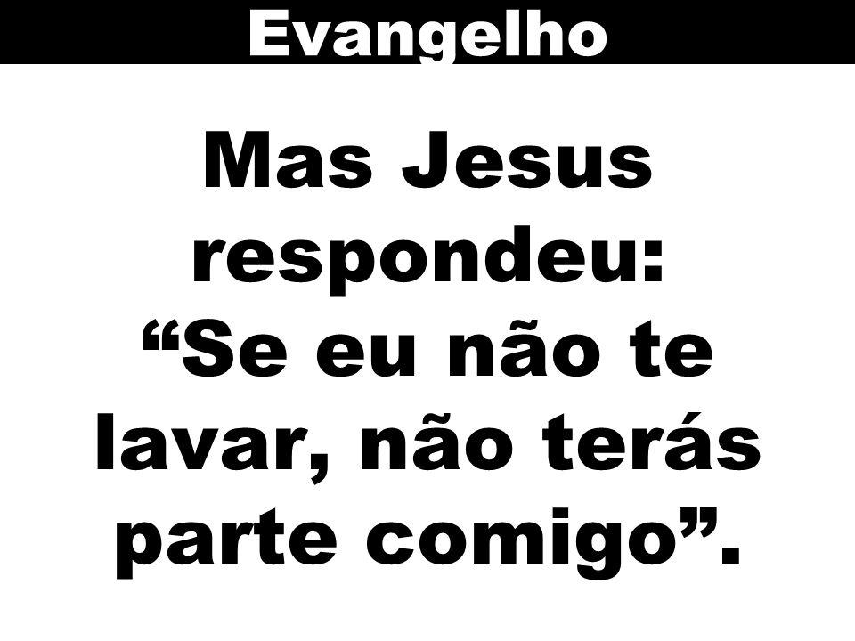 Mas Jesus respondeu: Se eu não te lavar, não terás parte comigo .