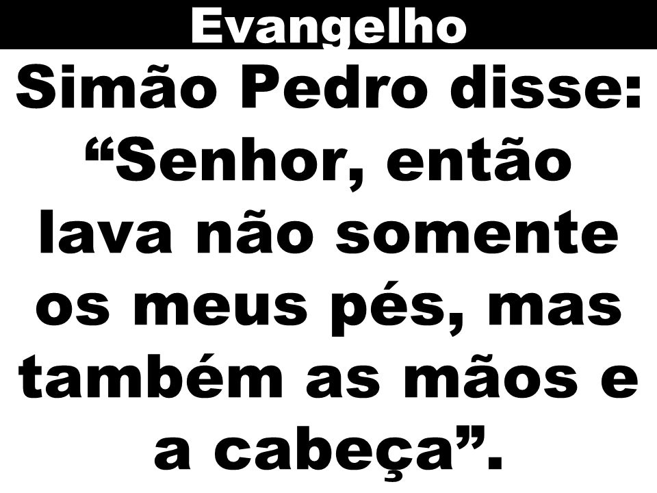 Evangelho Simão Pedro disse: Senhor, então lava não somente os meus pés, mas também as mãos e a cabeça .