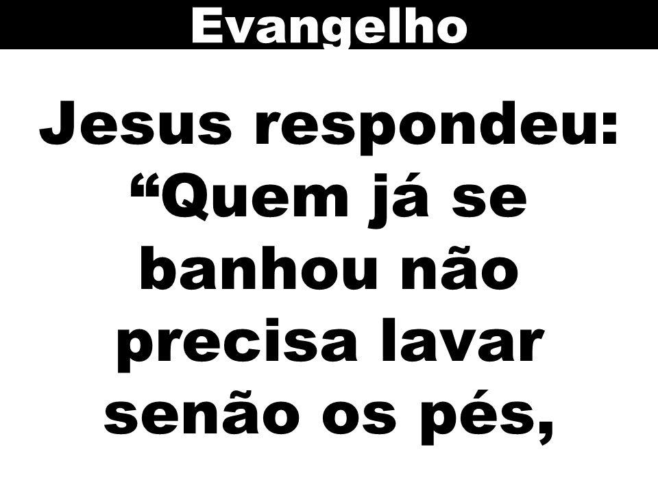 Jesus respondeu: Quem já se banhou não precisa lavar senão os pés,
