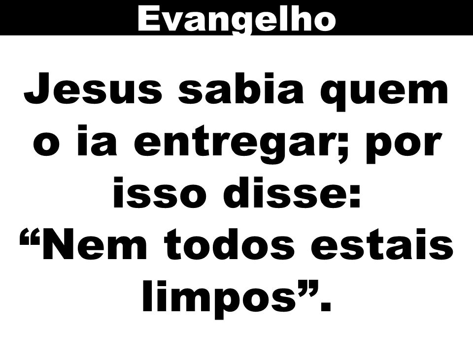 Evangelho Jesus sabia quem o ia entregar; por isso disse: Nem todos estais limpos .