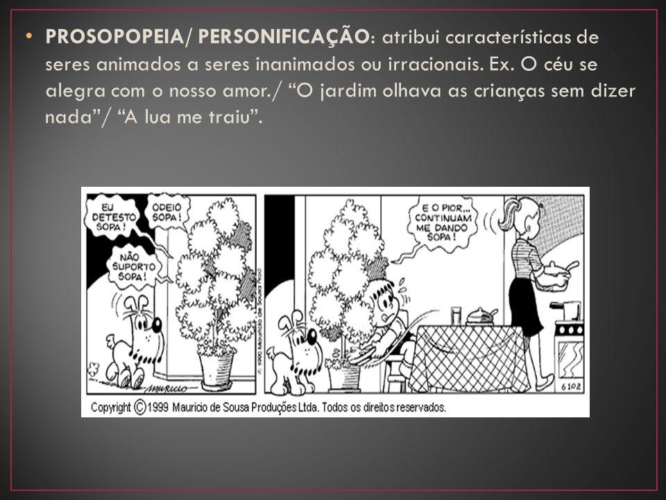 PROSOPOPEIA/ PERSONIFICAÇÃO: atribui características de seres animados a seres inanimados ou irracionais.