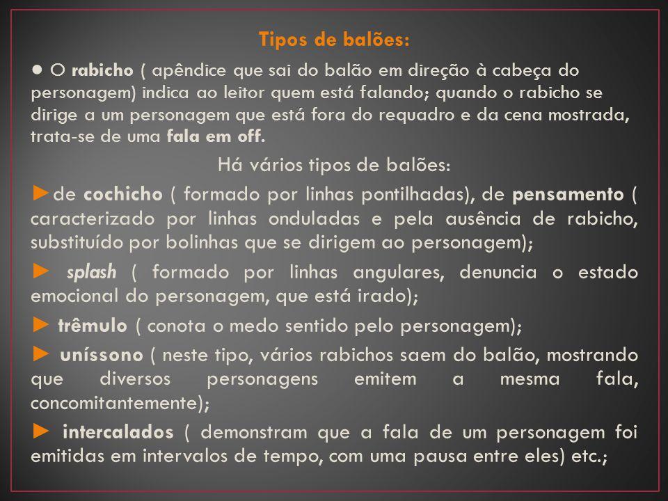 Tipos de balões: ● O rabicho ( apêndice que sai do balão em direção à cabeça do personagem) indica ao leitor quem está falando; quando o rabicho se dirige a um personagem que está fora do requadro e da cena mostrada, trata-se de uma fala em off.