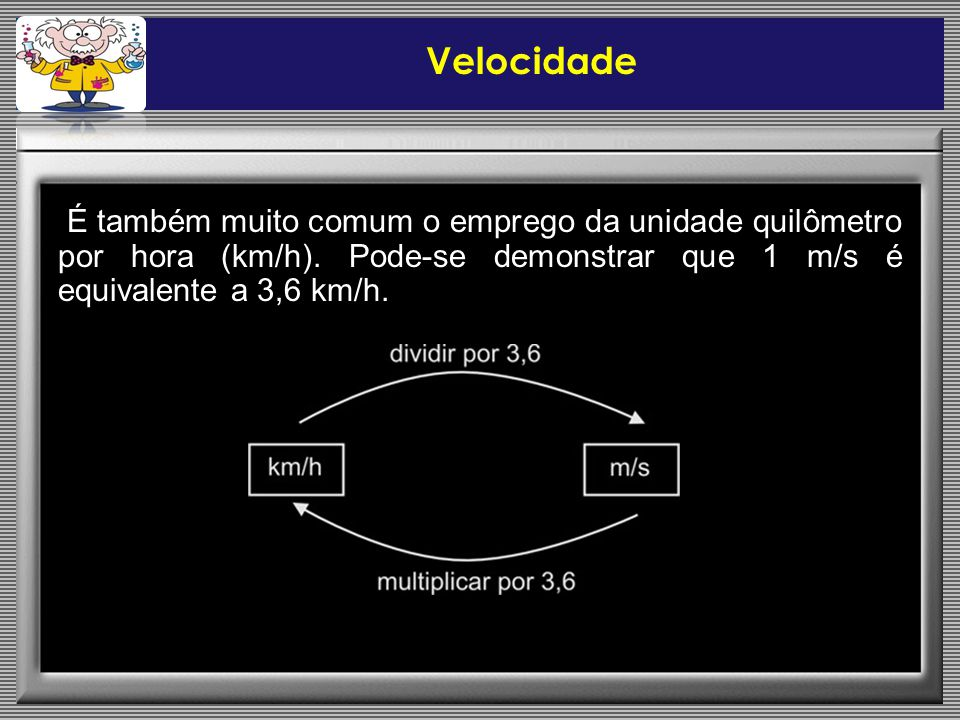 Velocidade É também muito comum o emprego da unidade quilômetro por hora (km/h).
