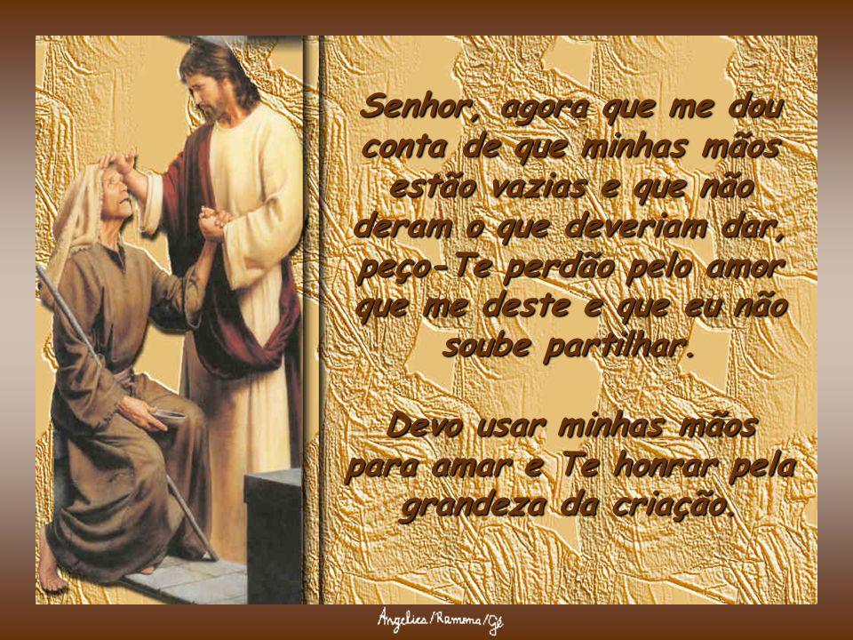 Senhor, agora que me dou conta de que minhas mãos estão vazias e que não deram o que deveriam dar, peço-Te perdão pelo amor que me deste e que eu não soube partilhar.