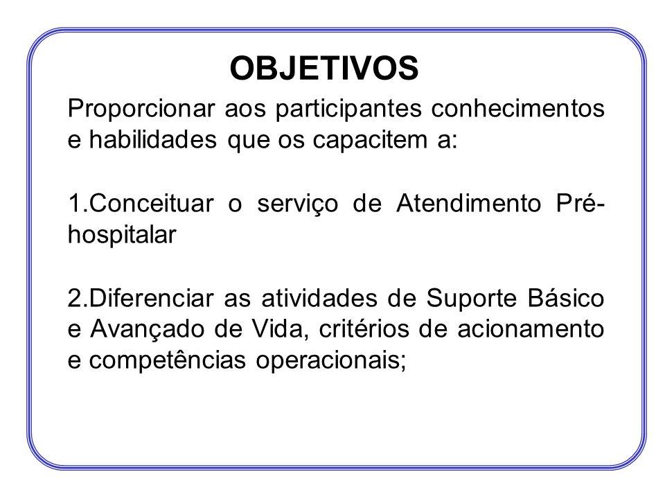 OBJETIVOS Proporcionar aos participantes conhecimentos e habilidades que os capacitem a: Conceituar o serviço de Atendimento Pré- hospitalar.