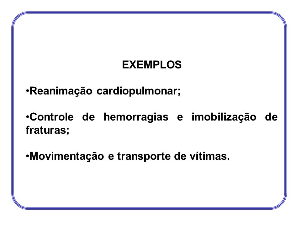EXEMPLOS Reanimação cardiopulmonar; Controle de hemorragias e imobilização de fraturas; Movimentação e transporte de vítimas.