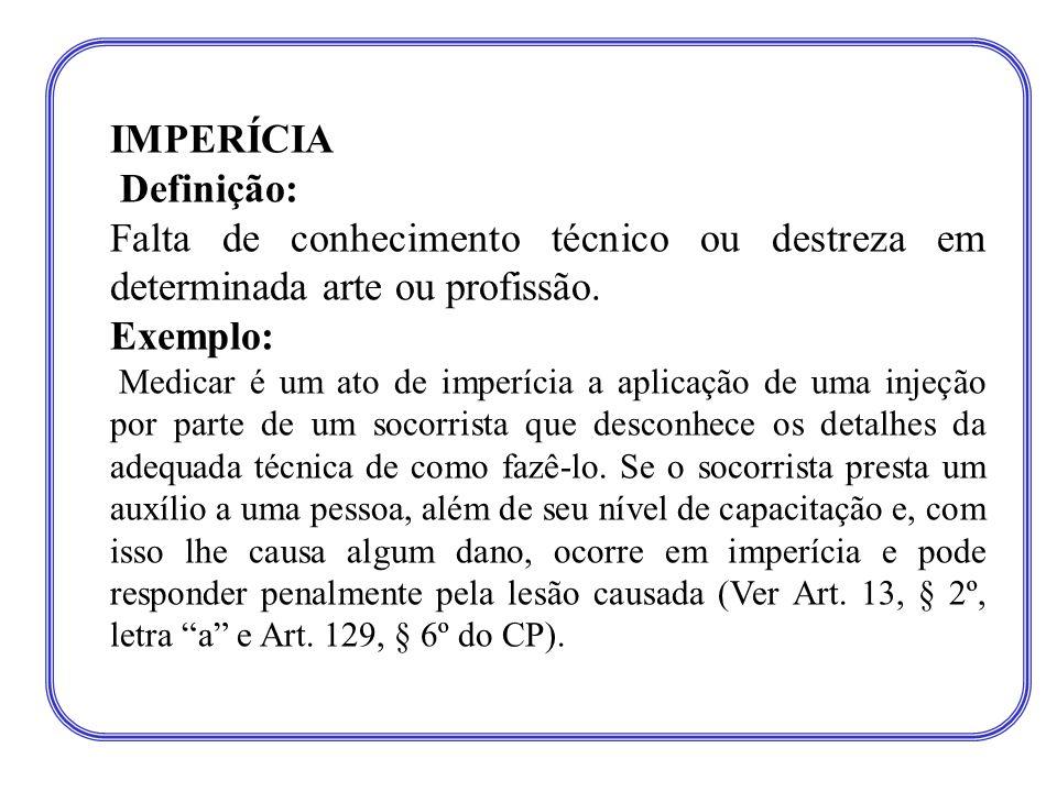 IMPERÍCIA Definição: Falta de conhecimento técnico ou destreza em determinada arte ou profissão. Exemplo: