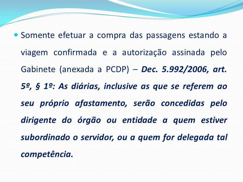Somente efetuar a compra das passagens estando a viagem confirmada e a autorização assinada pelo Gabinete (anexada a PCDP) – Dec.