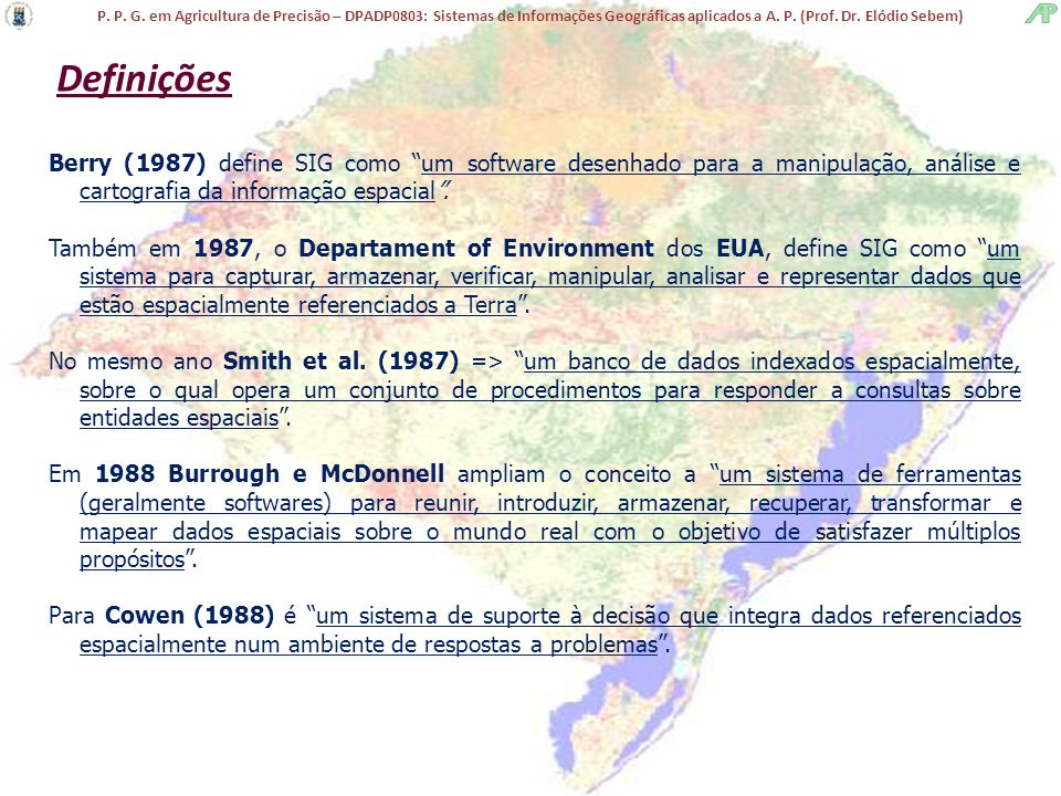 Definições Berry (1987) define SIG como um software desenhado para a manipulação, análise e cartografia da informação espacial .